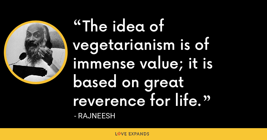 The idea of vegetarianism is of immense value; it is based on great reverence for life. - Rajneesh