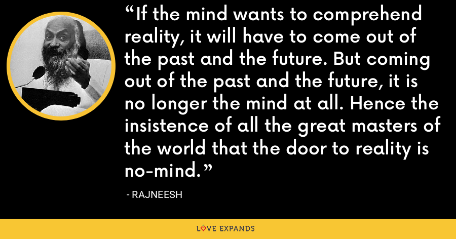 If the mind wants to comprehend reality, it will have to come out of the past and the future. But coming out of the past and the future, it is no longer the mind at all. Hence the insistence of all the great masters of the world that the door to reality is no-mind. - Rajneesh
