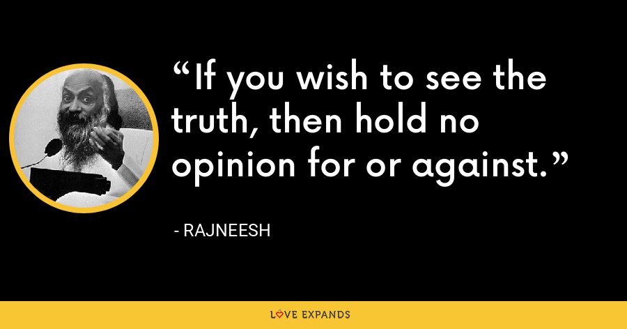 If you wish to see the truth, then hold no opinion for or against. - Rajneesh