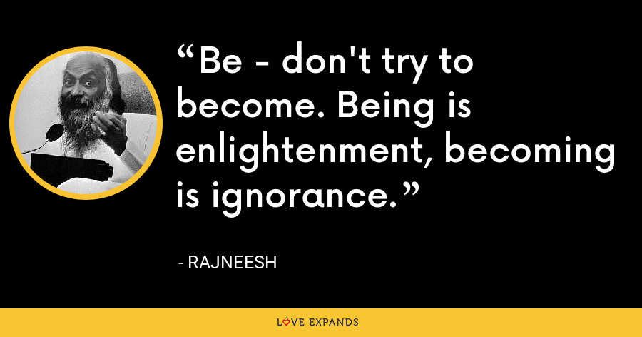 Be - don't try to become. Being is enlightenment, becoming is ignorance. - Rajneesh