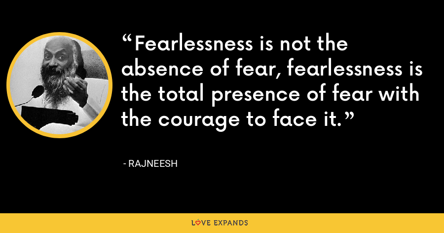 Fearlessness is not the absence of fear, fearlessness is the total presence of fear with the courage to face it. - Rajneesh
