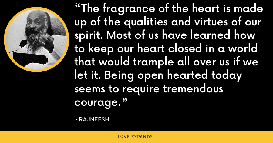 The fragrance of the heart is made up of the qualities and virtues of our spirit. Most of us have learned how to keep our heart closed in a world that would trample all over us if we let it. Being open hearted today seems to require tremendous courage. - Rajneesh