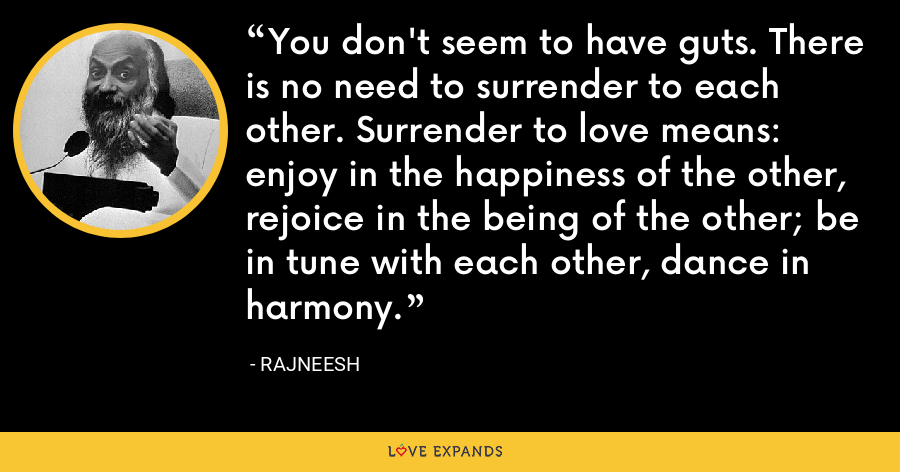 You don't seem to have guts. There is no need to surrender to each other. Surrender to love means: enjoy in the happiness of the other, rejoice in the being of the other; be in tune with each other, dance in harmony. - Rajneesh