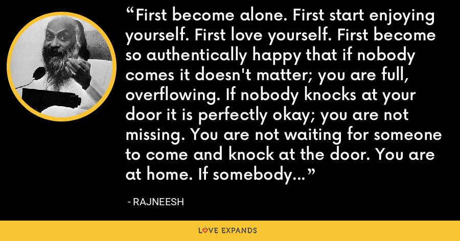 First become alone. First start enjoying yourself. First love yourself. First become so authentically happy that if nobody comes it doesn't matter; you are full, overflowing. If nobody knocks at your door it is perfectly okay; you are not missing. You are not waiting for someone to come and knock at the door. You are at home. If somebody comes: good-beautiful. If nobody comes that too is beautiful and good. - Rajneesh