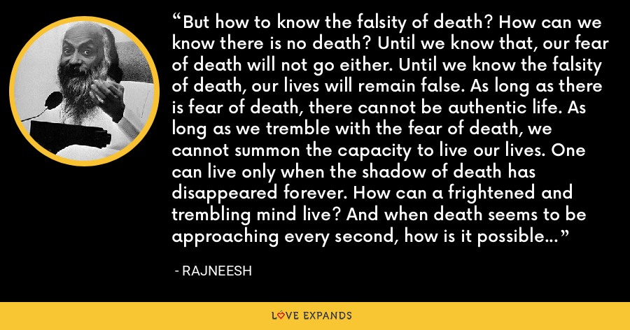 But how to know the falsity of death? How can we know there is no death? Until we know that, our fear of death will not go either. Until we know the falsity of death, our lives will remain false. As long as there is fear of death, there cannot be authentic life. As long as we tremble with the fear of death, we cannot summon the capacity to live our lives. One can live only when the shadow of death has disappeared forever. How can a frightened and trembling mind live? And when death seems to be approaching every second, how is it possible to live? How can we live? - Rajneesh