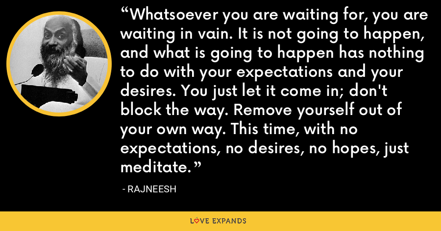 Whatsoever you are waiting for, you are waiting in vain. It is not going to happen, and what is going to happen has nothing to do with your expectations and your desires. You just let it come in; don't block the way. Remove yourself out of your own way. This time, with no expectations, no desires, no hopes, just meditate. - Rajneesh