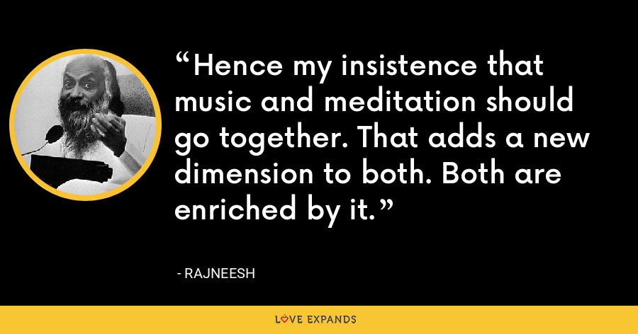 Hence my insistence that music and meditation should go together. That adds a new dimension to both. Both are enriched by it. - Rajneesh