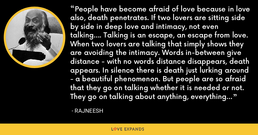 People have become afraid of love because in love also, death penetrates. If two lovers are sitting side by side in deep love and intimacy, not even talking.... Talking is an escape, an escape from love. When two lovers are talking that simply shows they are avoiding the intimacy. Words in-between give distance - with no words distance disappears, death appears. In silence there is death just lurking around - a beautiful phenomenon. But people are so afraid that they go on talking whether it is needed or not. They go on talking about anything, everything - but they cannot keep silent. - Rajneesh