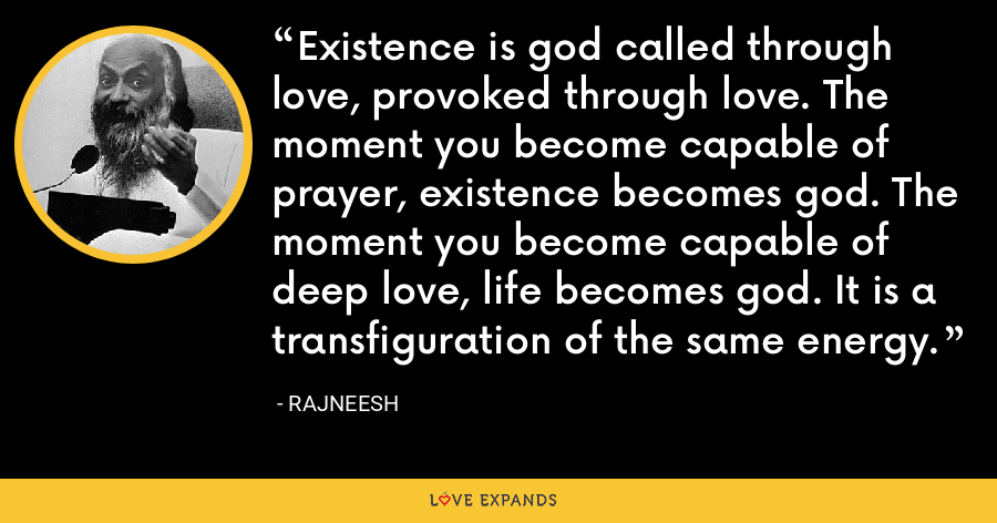Existence is god called through love, provoked through love. The moment you become capable of prayer, existence becomes god. The moment you become capable of deep love, life becomes god. It is a transfiguration of the same energy. - Rajneesh