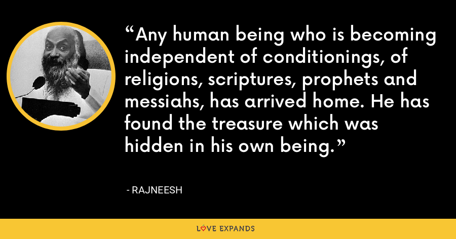 Any human being who is becoming independent of conditionings, of religions, scriptures, prophets and messiahs, has arrived home. He has found the treasure which was hidden in his own being. - Rajneesh