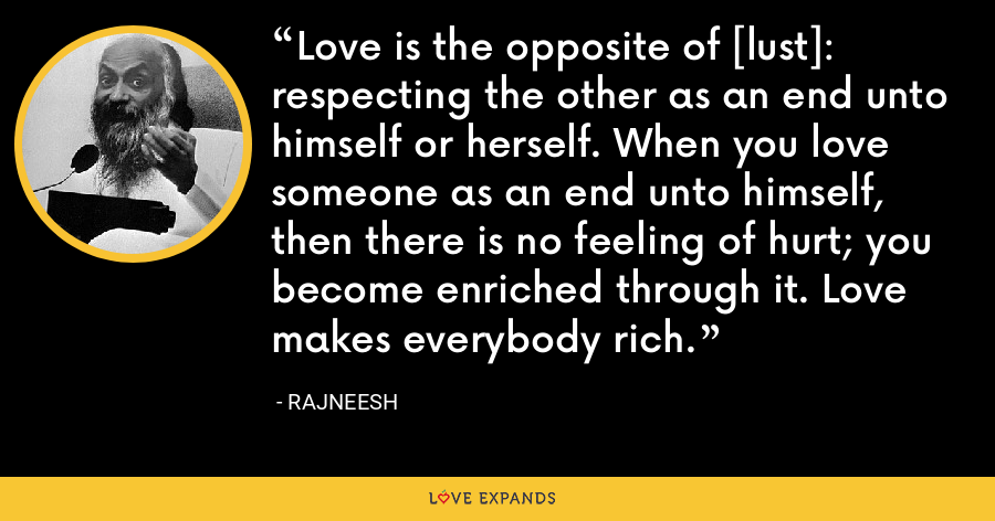 Love is the opposite of [lust]: respecting the other as an end unto himself or herself. When you love someone as an end unto himself, then there is no feeling of hurt; you become enriched through it. Love makes everybody rich. - Rajneesh