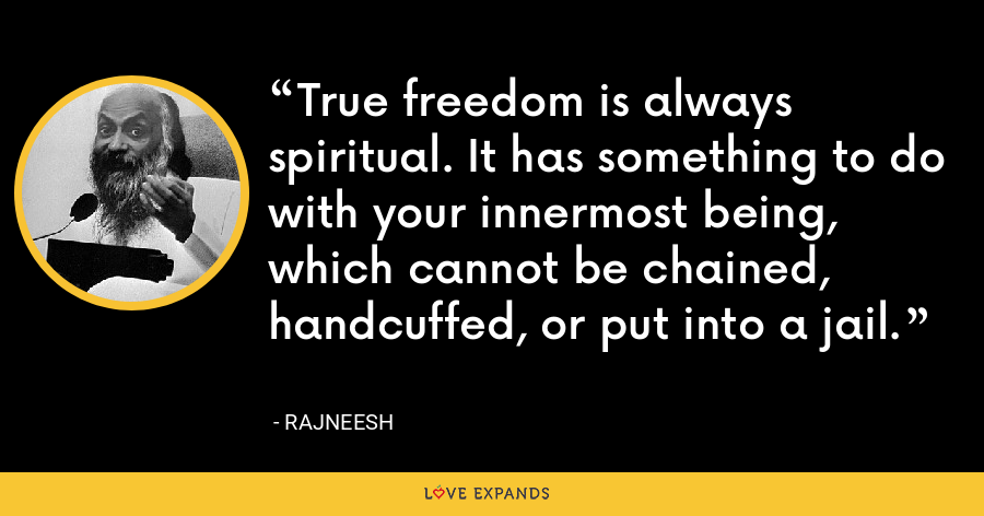 True freedom is always spiritual. It has something to do with your innermost being, which cannot be chained, handcuffed, or put into a jail. - Rajneesh