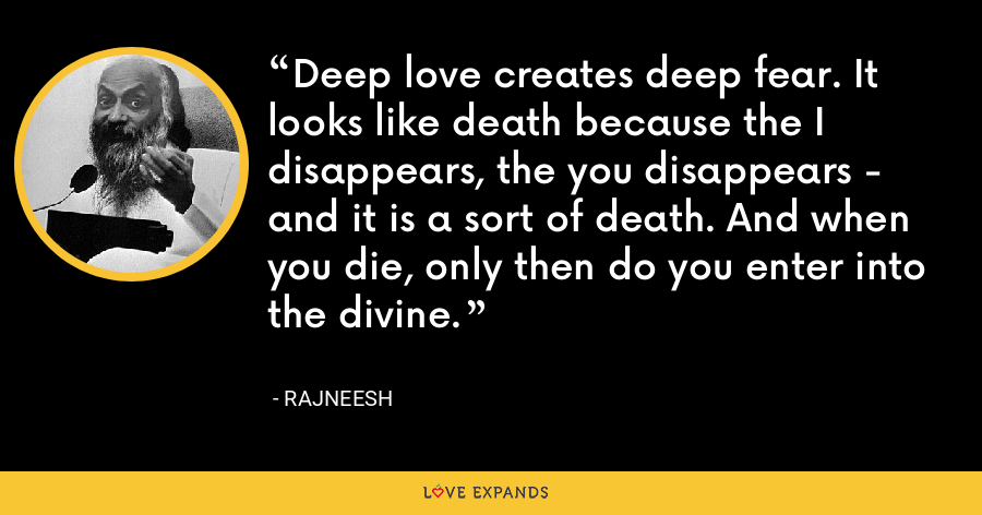 Deep love creates deep fear. It looks like death because the I disappears, the you disappears - and it is a sort of death. And when you die, only then do you enter into the divine. - Rajneesh