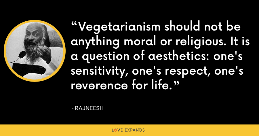 Vegetarianism should not be anything moral or religious. It is a question of aesthetics: one's sensitivity, one's respect, one's reverence for life. - Rajneesh