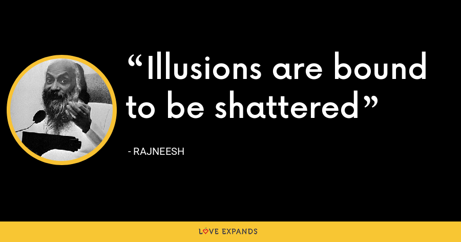 Illusions are bound to be shattered - Rajneesh