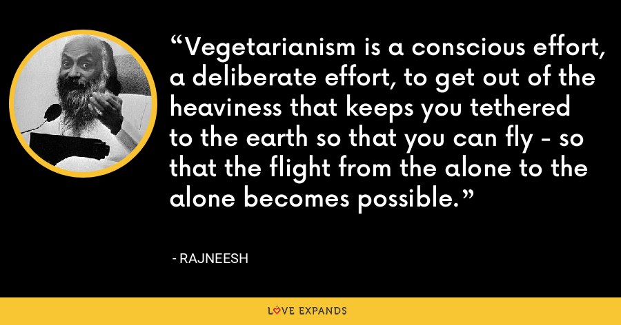 Vegetarianism is a conscious effort, a deliberate effort, to get out of the heaviness that keeps you tethered to the earth so that you can fly - so that the flight from the alone to the alone becomes possible. - Rajneesh