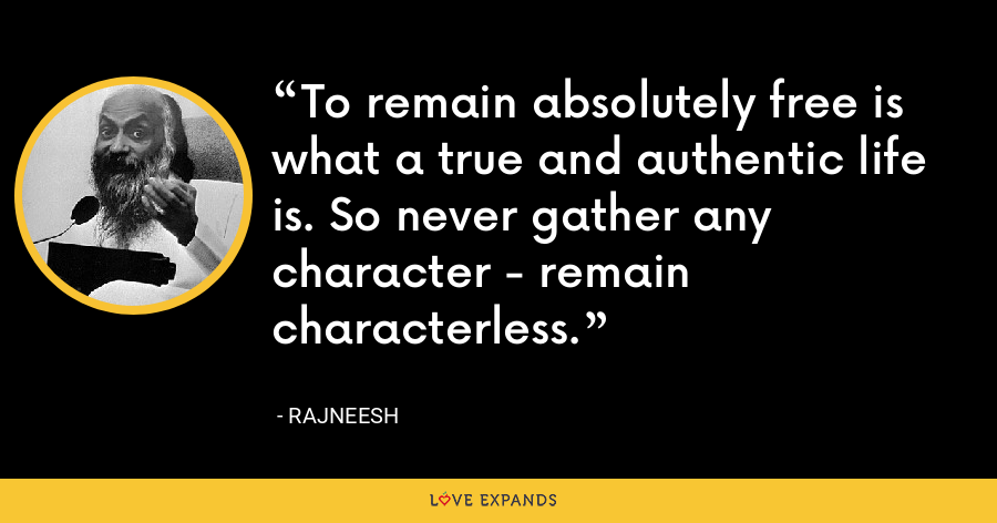 To remain absolutely free is what a true and authentic life is. So never gather any character - remain characterless. - Rajneesh