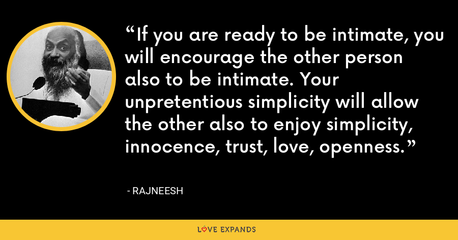 If you are ready to be intimate, you will encourage the other person also to be intimate. Your unpretentious simplicity will allow the other also to enjoy simplicity, innocence, trust, love, openness. - Rajneesh