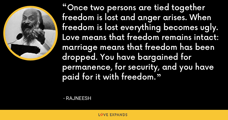 Once two persons are tied together freedom is lost and anger arises. When freedom is lost everything becomes ugly. Love means that freedom remains intact: marriage means that freedom has been dropped. You have bargained for permanence, for security, and you have paid for it with freedom. - Rajneesh