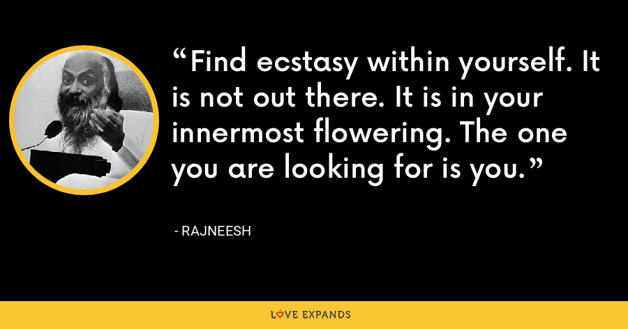 Find ecstasy within yourself. It is not out there. It is in your innermost flowering. The one you are looking for is you. - Rajneesh