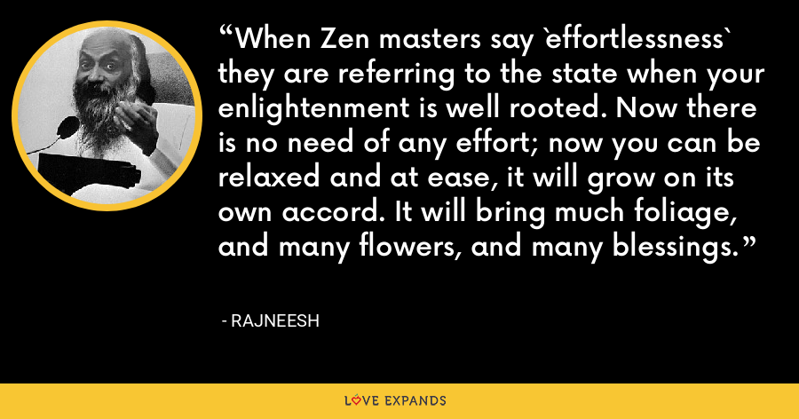 When Zen masters say `effortlessness` they are referring to the state when your enlightenment is well rooted. Now there is no need of any effort; now you can be relaxed and at ease, it will grow on its own accord. It will bring much foliage, and many flowers, and many blessings. - Rajneesh
