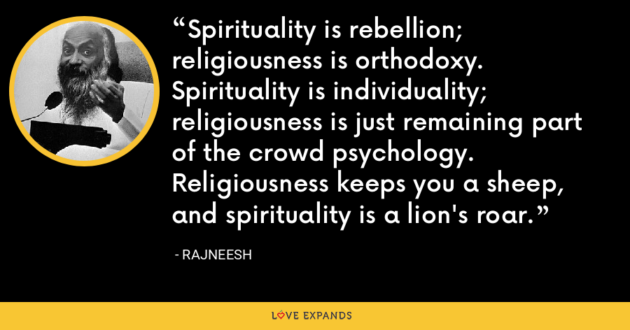 Spirituality is rebellion; religiousness is orthodoxy. Spirituality is individuality; religiousness is just remaining part of the crowd psychology. Religiousness keeps you a sheep, and spirituality is a lion's roar. - Rajneesh
