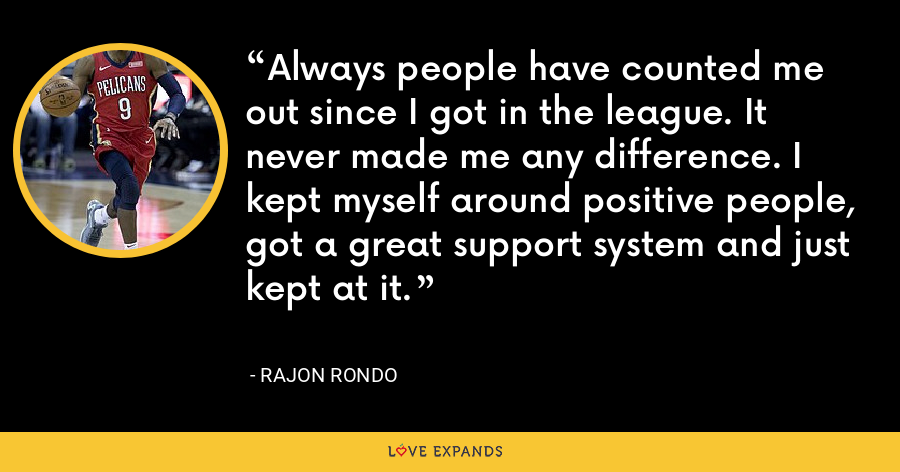 Always people have counted me out since I got in the league. It never made me any difference. I kept myself around positive people, got a great support system and just kept at it. - Rajon Rondo