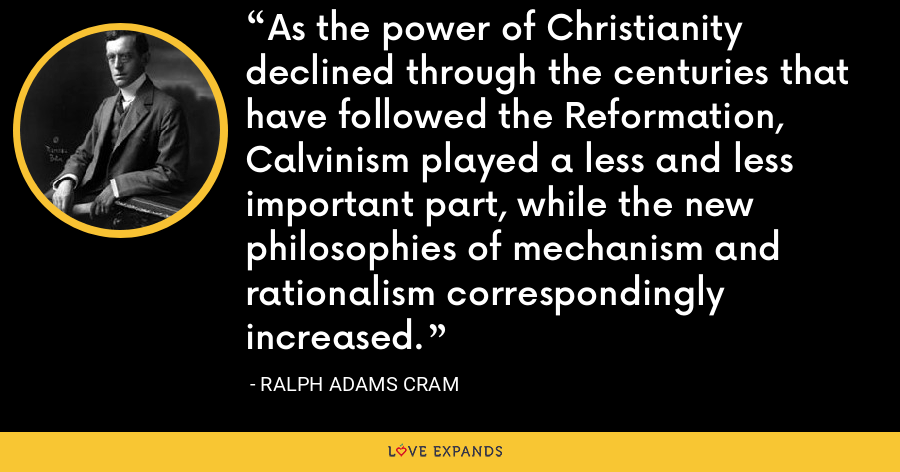 As the power of Christianity declined through the centuries that have followed the Reformation, Calvinism played a less and less important part, while the new philosophies of mechanism and rationalism correspondingly increased. - Ralph Adams Cram