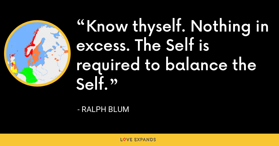 Know thyself. Nothing in excess. The Self is required to balance the Self. - Ralph Blum