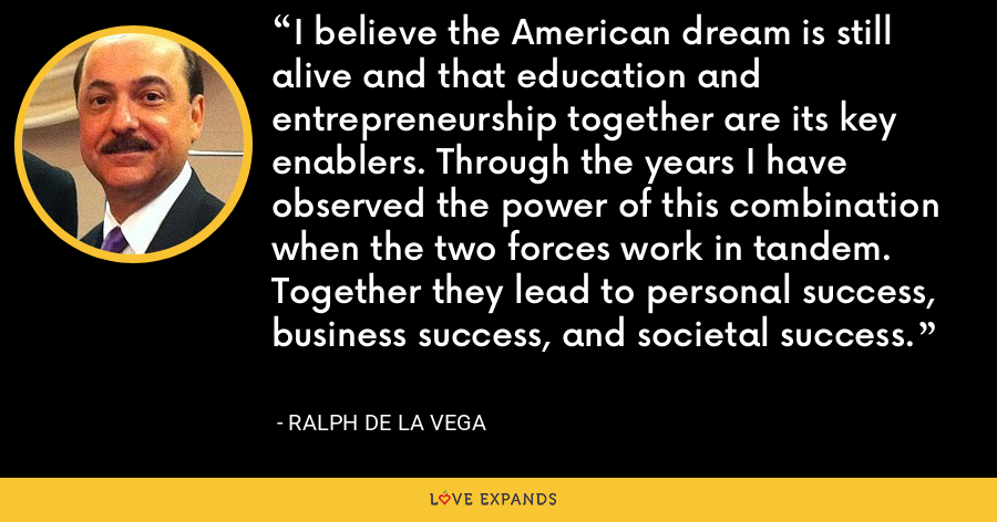 I believe the American dream is still alive and that education and entrepreneurship together are its key enablers. Through the years I have observed the power of this combination when the two forces work in tandem. Together they lead to personal success, business success, and societal success. - Ralph de la Vega