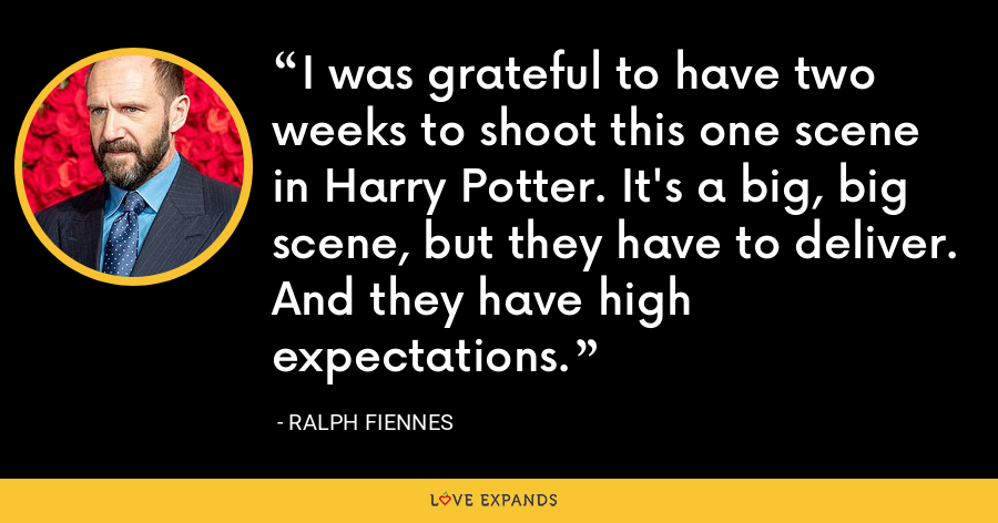 I was grateful to have two weeks to shoot this one scene in Harry Potter. It's a big, big scene, but they have to deliver. And they have high expectations. - Ralph Fiennes