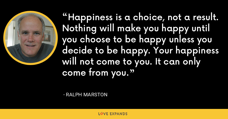 Happiness is a choice, not a result. Nothing will make you happy until you choose to be happy unless you decide to be happy. Your happiness will not come to you. It can only come from you. - Ralph Marston