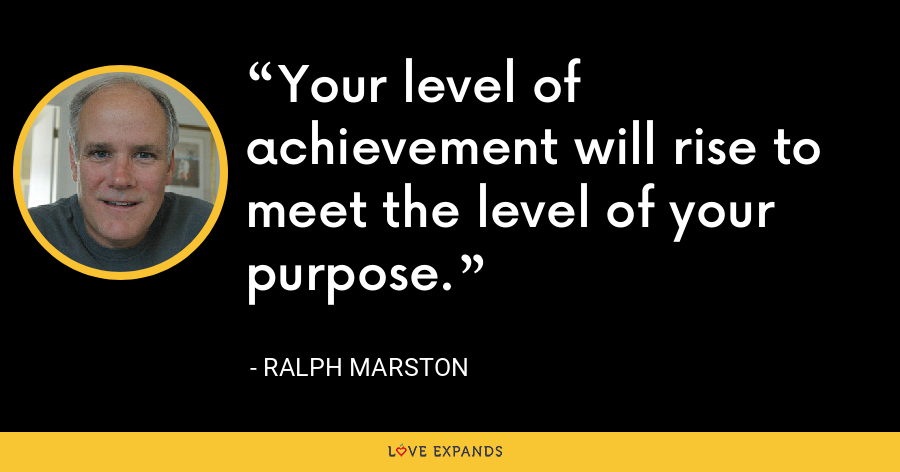 Your level of achievement will rise to meet the level of your purpose. - Ralph Marston