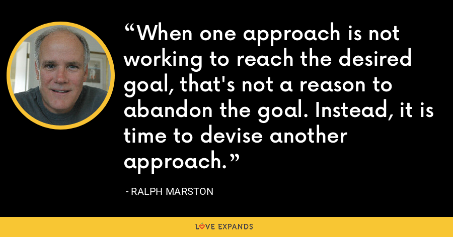 When one approach is not working to reach the desired goal, that's not a reason to abandon the goal. Instead, it is time to devise another approach. - Ralph Marston