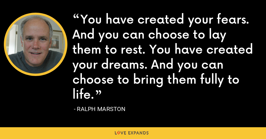 You have created your fears. And you can choose to lay them to rest. You have created your dreams. And you can choose to bring them fully to life. - Ralph Marston
