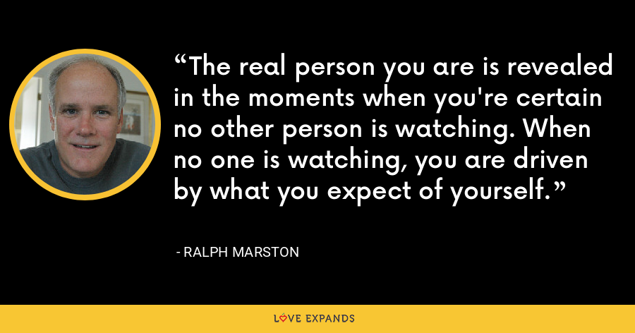 The real person you are is revealed in the moments when you're certain no other person is watching. When no one is watching, you are driven by what you expect of yourself. - Ralph Marston