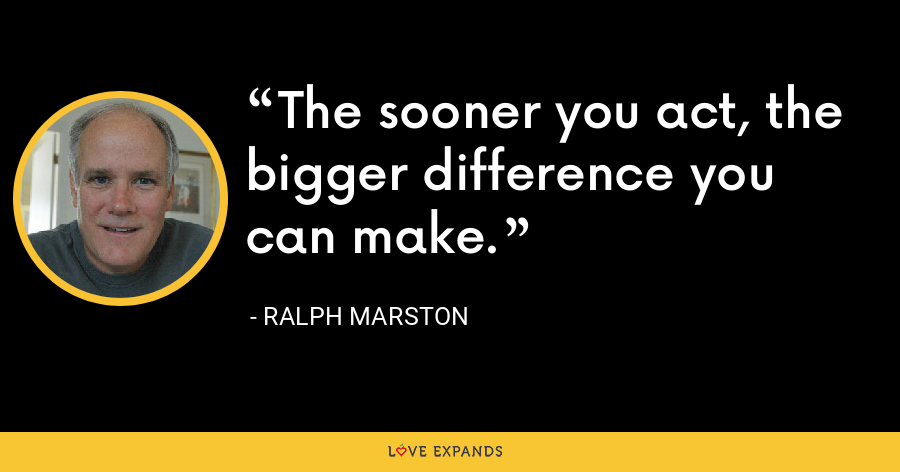 The sooner you act, the bigger difference you can make. - Ralph Marston