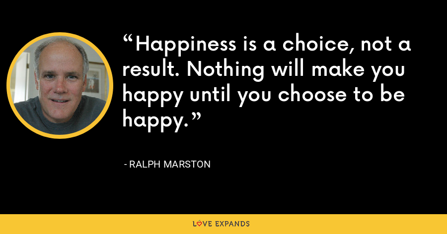 Happiness is a choice, not a result. Nothing will make you happy until you choose to be happy. - Ralph Marston