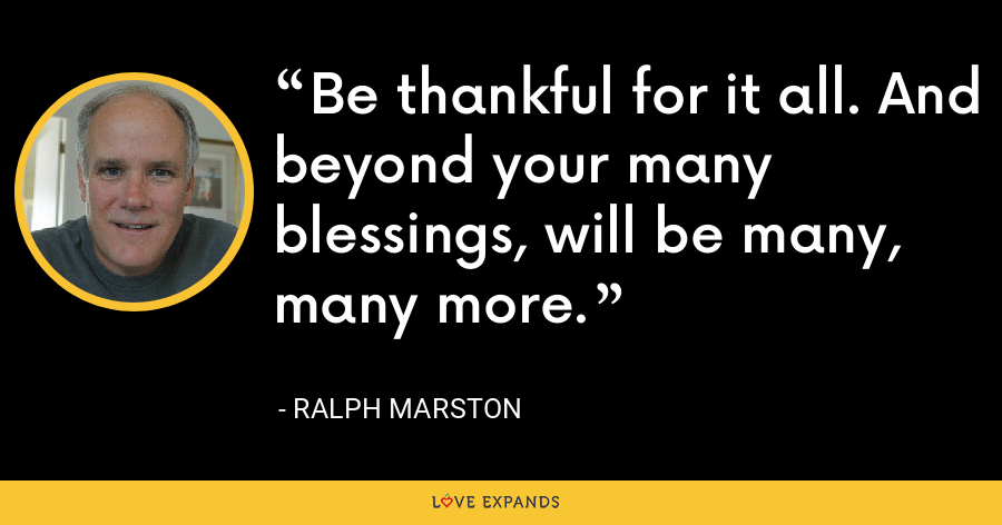 Be thankful for it all. And beyond your many blessings, will be many, many more. - Ralph Marston