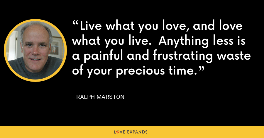 Live what you love, and love what you live.  Anything less is a painful and frustrating waste of your precious time. - Ralph Marston