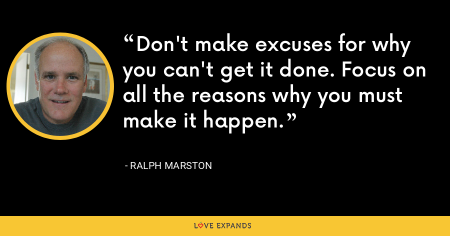 Don't make excuses for why you can't get it done. Focus on all the reasons why you must make it happen. - Ralph Marston