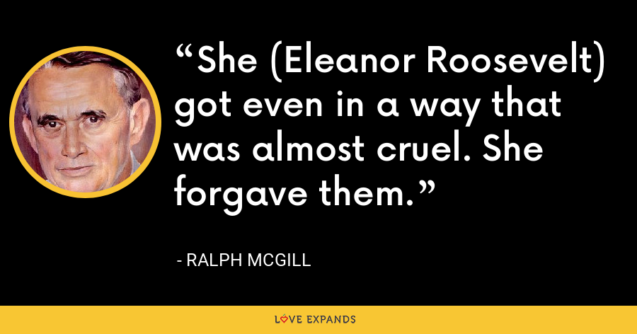 She (Eleanor Roosevelt) got even in a way that was almost cruel. She forgave them. - Ralph McGill
