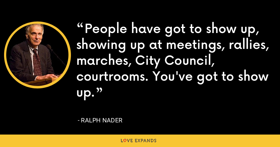 People have got to show up, showing up at meetings, rallies, marches, City Council, courtrooms. You've got to show up. - Ralph Nader