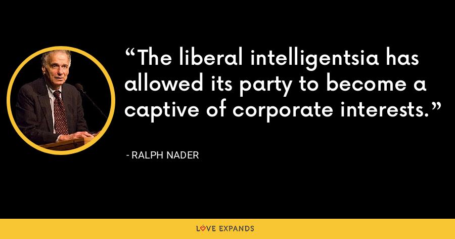The liberal intelligentsia has allowed its party to become a captive of corporate interests. - Ralph Nader
