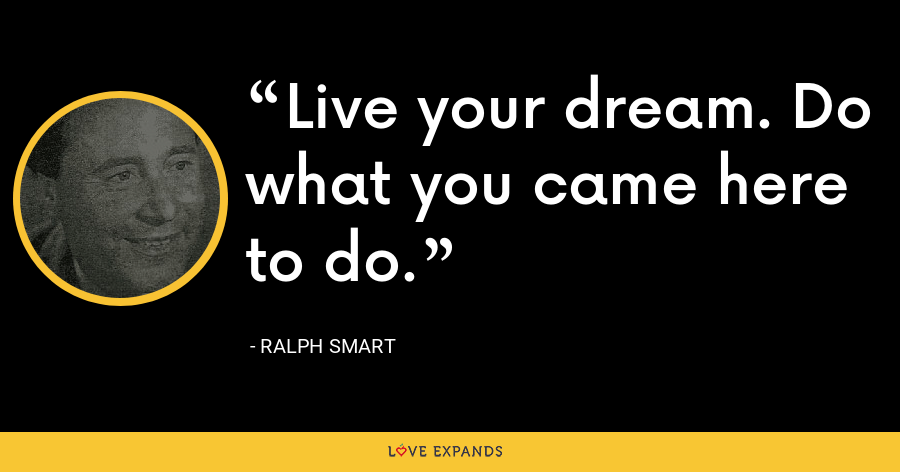 Live your dream. Do what you came here to do. - Ralph Smart