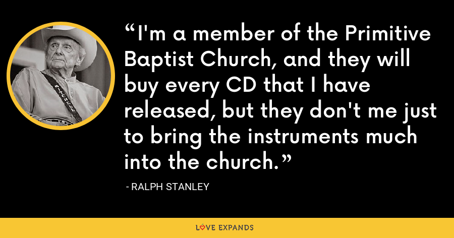 I'm a member of the Primitive Baptist Church, and they will buy every CD that I have released, but they don't me just to bring the instruments much into the church. - Ralph Stanley