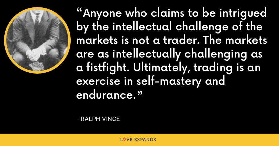 Anyone who claims to be intrigued by the intellectual challenge of the markets is not a trader. The markets are as intellectually challenging as a fistfight. Ultimately, trading is an exercise in self-mastery and endurance. - Ralph Vince