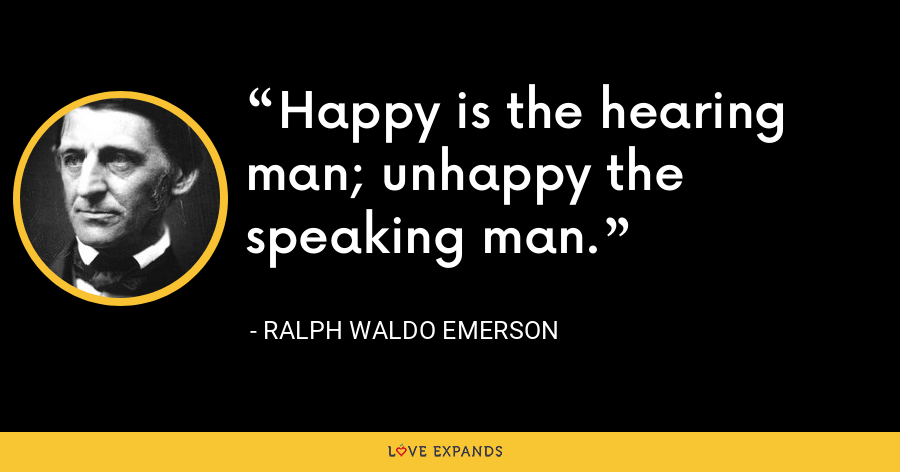 Happy is the hearing man; unhappy the speaking man. - Ralph Waldo Emerson