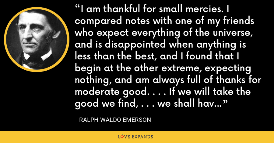 I am thankful for small mercies. I compared notes with one of my friends who expect everything of the universe, and is disappointed when anything is less than the best, and I found that I begin at the other extreme, expecting nothing, and am always full of thanks for moderate good. . . . If we will take the good we find, . . . we shall have heaping measures. . . . - Ralph Waldo Emerson
