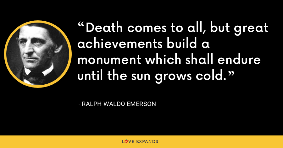 Death comes to all, but great achievements build a monument which shall endure until the sun grows cold. - Ralph Waldo Emerson
